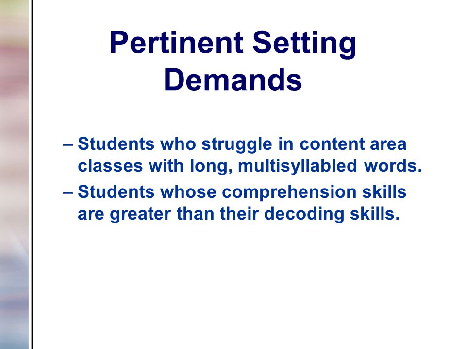 Pertinent Setting Demands –Students who struggle in content area classes with long, multisyllabled words.