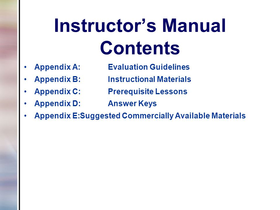 Instructor's Manual Contents Appendix A:Evaluation Guidelines Appendix B:Instructional Materials Appendix C:Prerequisite Lessons Appendix D:Answer Keys Appendix E:Suggested Commercially Available Materials