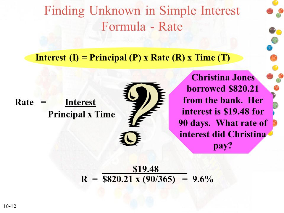 10-12 Finding Unknown in Simple Interest Formula - Rate Rate = Interest Principal x Time Interest (I) = Principal (P) x Rate (R) x Time (T) Christina