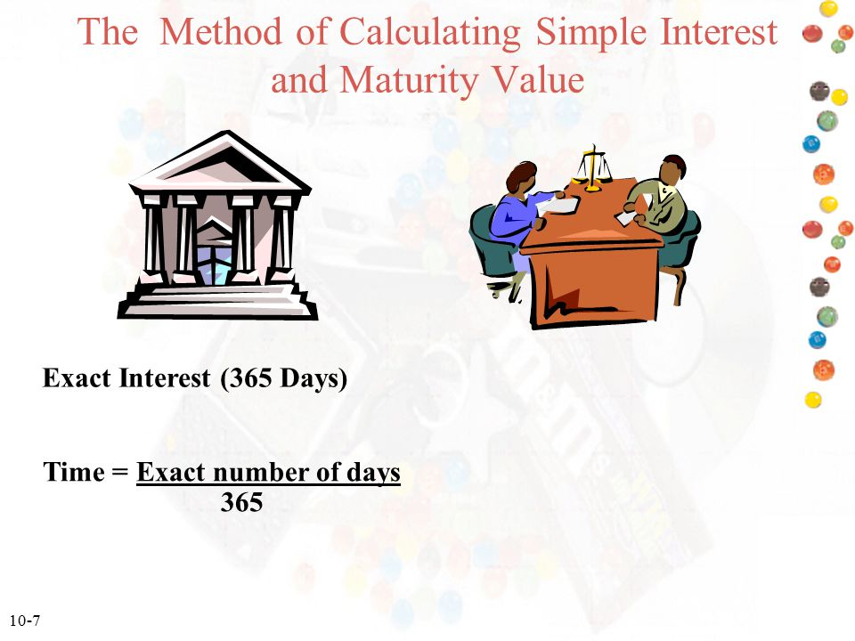 10-7 The Method of Calculating Simple Interest and Maturity Value Exact Interest (365 Days) Time = Exact number of days 365