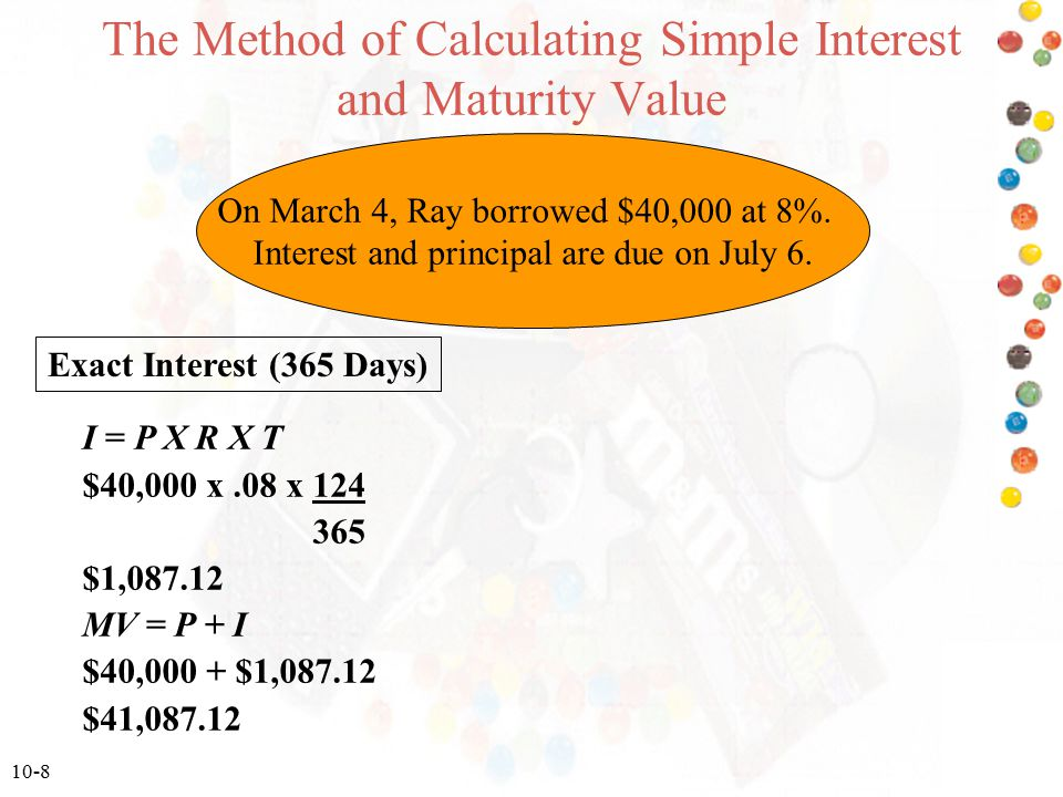 10-8 The Method of Calculating Simple Interest and Maturity Value Exact Interest (365 Days) I = P X R X T $40,000 x.08 x 124 365 $1,087.12 MV = P + I