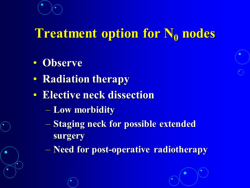Treatment option for N 0 nodes ObserveObserve Radiation therapyRadiation therapy Elective neck dissectionElective neck dissection –Low morbidity –Stag