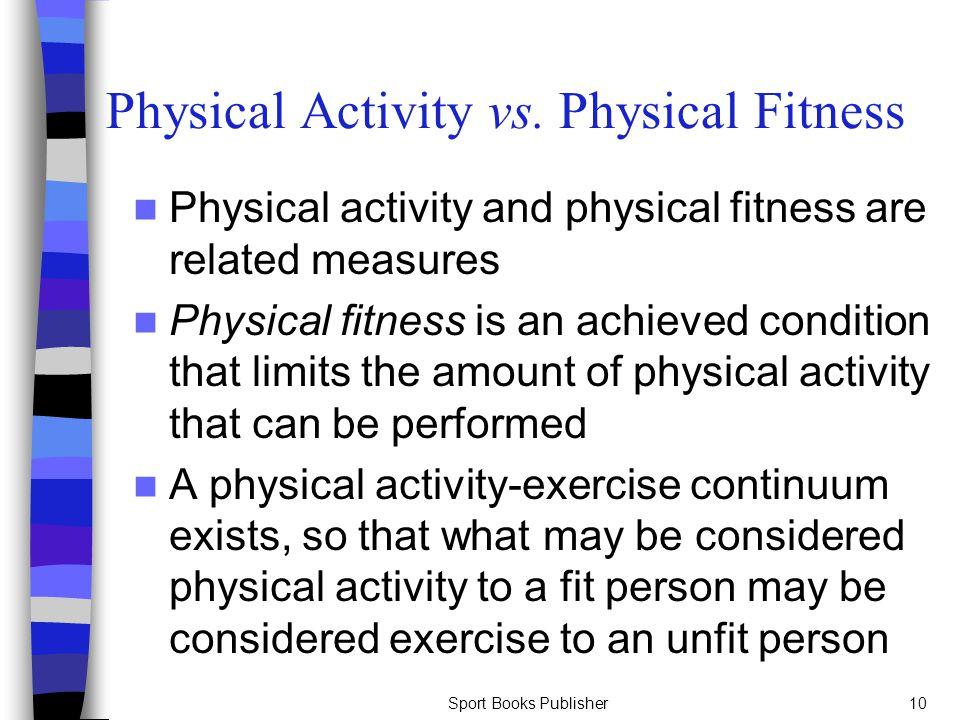 Sport Books Publisher10 Physical Activity vs. Physical Fitness Physical activity and physical fitness are related measures Physical fitness is an achi