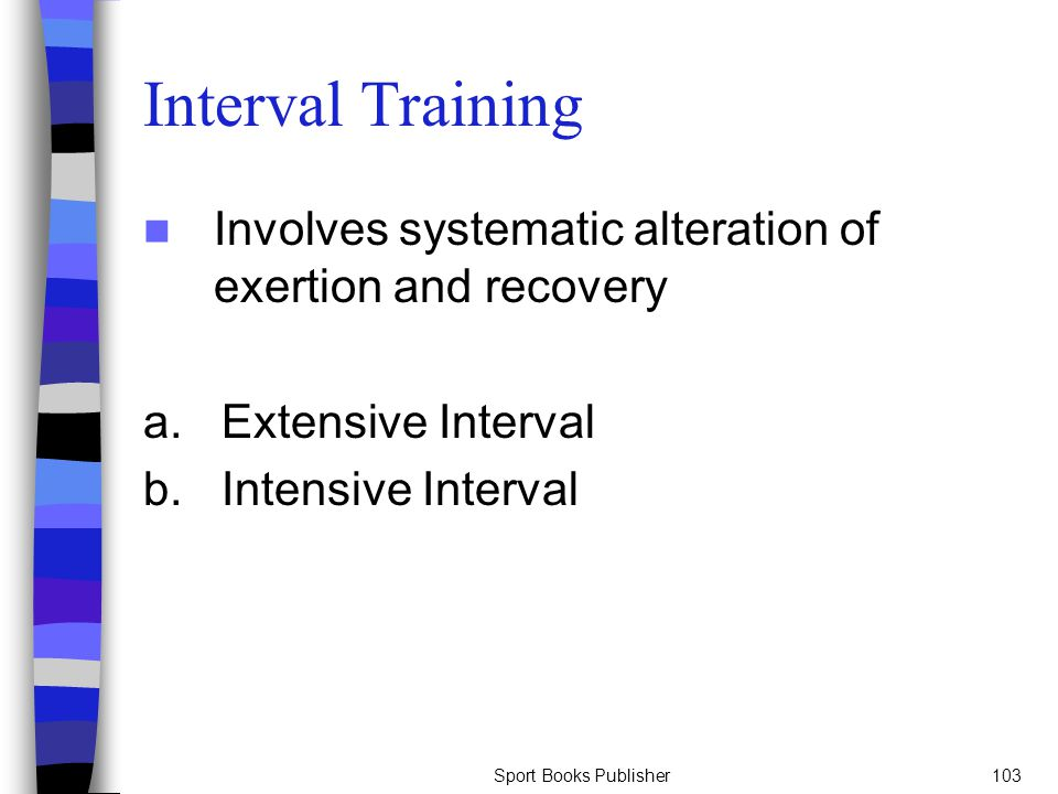 Sport Books Publisher103 Interval Training Involves systematic alteration of exertion and recovery a. Extensive Interval b. Intensive Interval