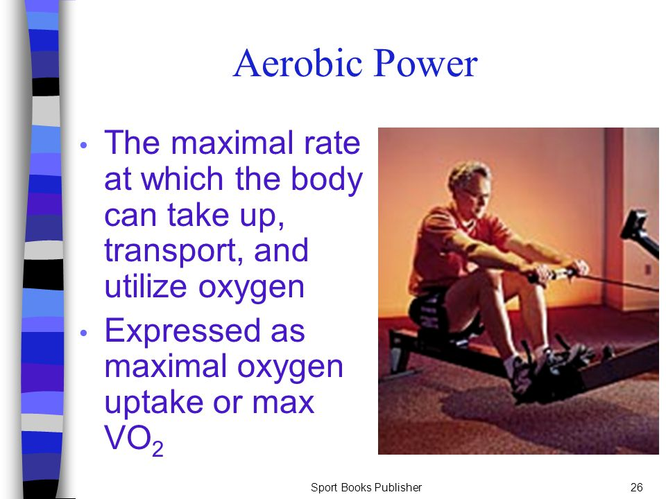 Sport Books Publisher26 Aerobic Power The maximal rate at which the body can take up, transport, and utilize oxygen Expressed as maximal oxygen uptake