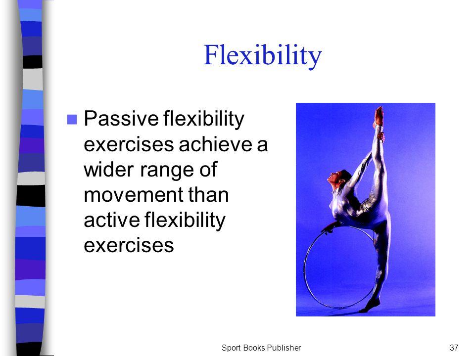 Sport Books Publisher37 Flexibility Passive flexibility exercises achieve a wider range of movement than active flexibility exercises