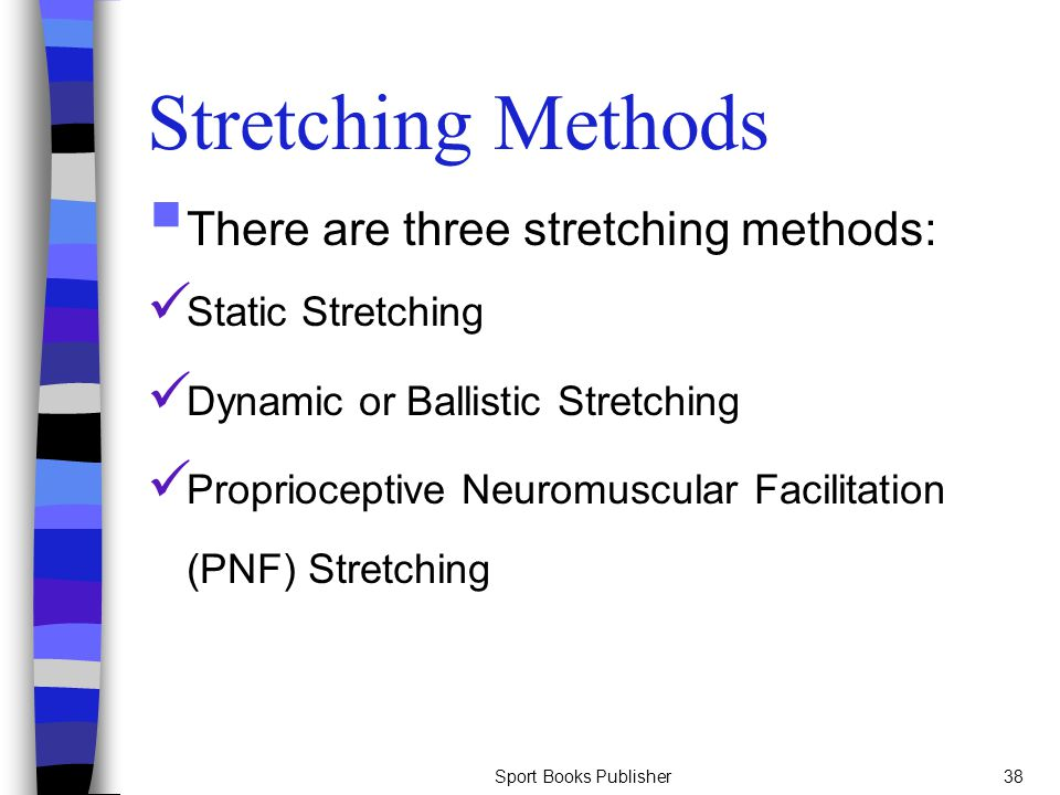 Sport Books Publisher38 Stretching Methods  There are three stretching methods: Static Stretching Dynamic or Ballistic Stretching Proprioceptive Neur