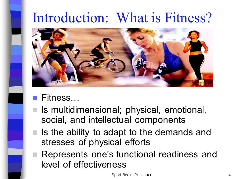 Sport Books Publisher4 Introduction: What is Fitness? Fitness… Is multidimensional; physical, emotional, social, and intellectual components Is the ab