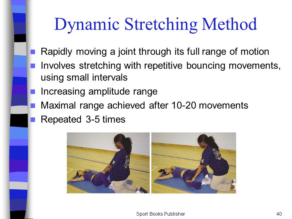 Sport Books Publisher40 Dynamic Stretching Method Rapidly moving a joint through its full range of motion Involves stretching with repetitive bouncing