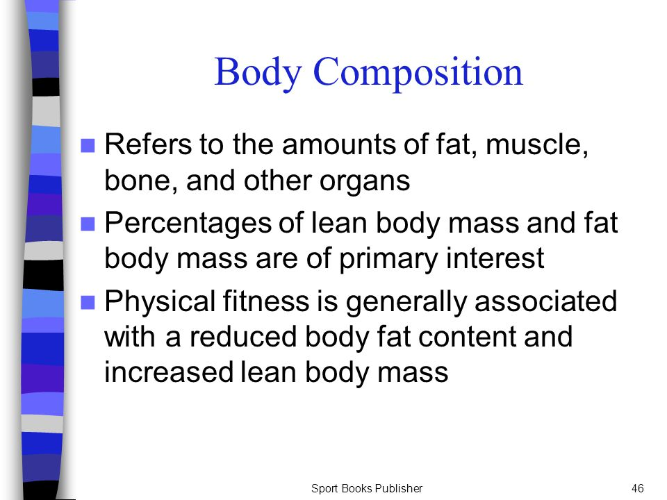 Sport Books Publisher46 Body Composition Refers to the amounts of fat, muscle, bone, and other organs Percentages of lean body mass and fat body mass