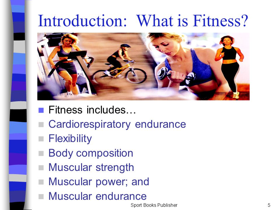 Sport Books Publisher5 Introduction: What is Fitness? Fitness includes… Cardiorespiratory endurance Flexibility Body composition Muscular strength Mus