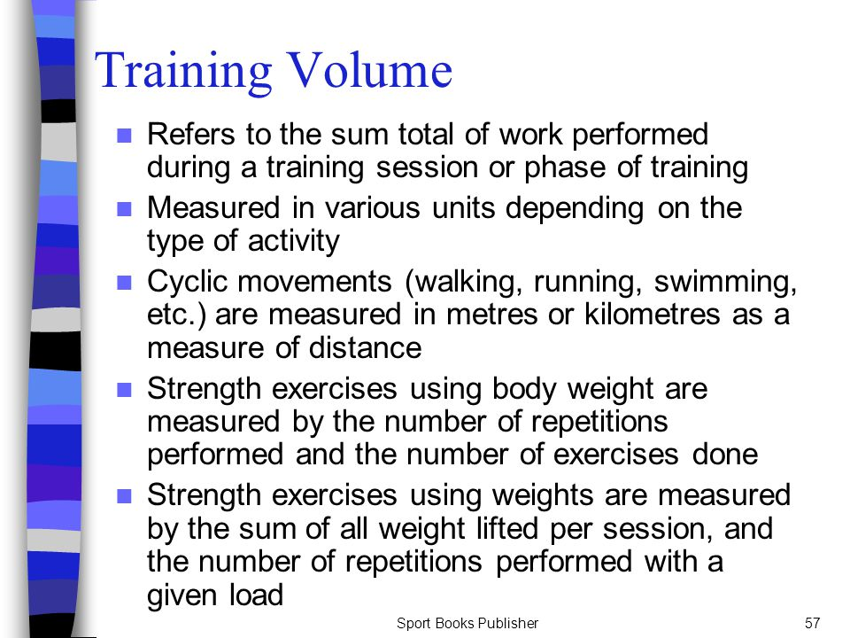 Sport Books Publisher57 Training Volume Refers to the sum total of work performed during a training session or phase of training Measured in various u