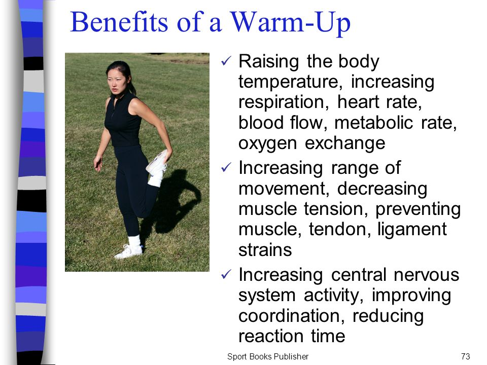 Sport Books Publisher73 Benefits of a Warm-Up Raising the body temperature, increasing respiration, heart rate, blood flow, metabolic rate, oxygen exc