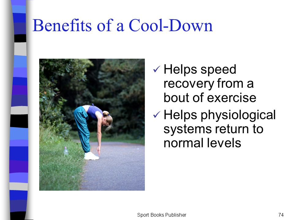 Sport Books Publisher74 Benefits of a Cool-Down Helps speed recovery from a bout of exercise Helps physiological systems return to normal levels