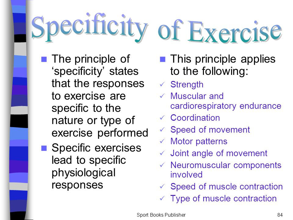 Sport Books Publisher84 The principle of 'specificity' states that the responses to exercise are specific to the nature or type of exercise performed