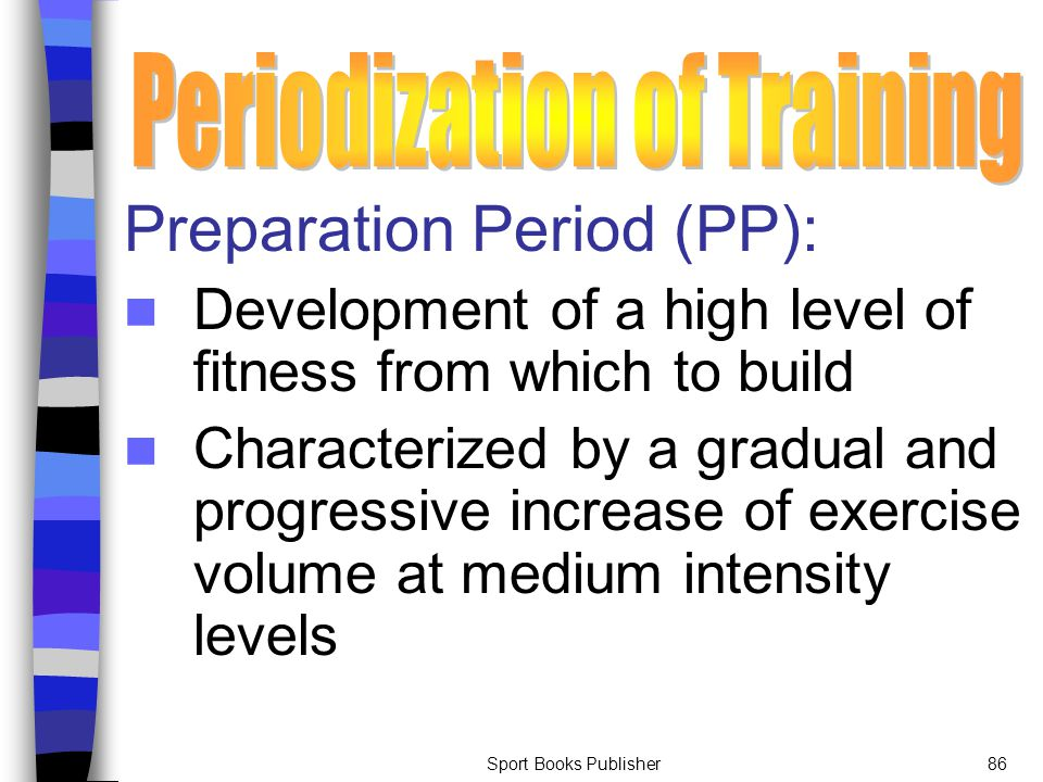 Sport Books Publisher86 Preparation Period (PP): Development of a high level of fitness from which to build Characterized by a gradual and progressive