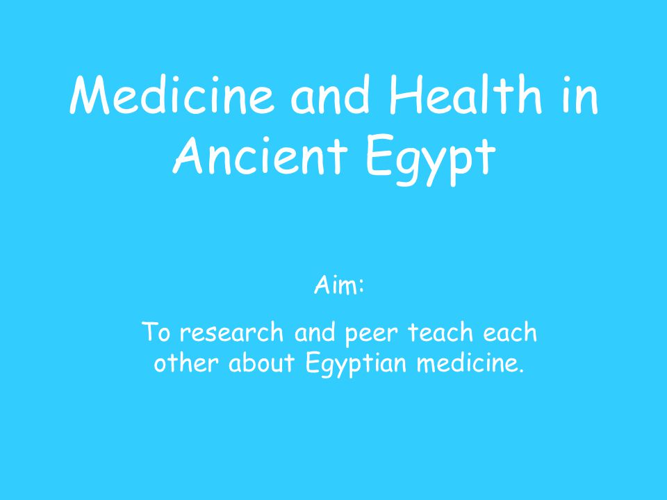 Medicine and Health in Ancient Egypt Aim: To research and peer teach each other about Egyptian medicine.