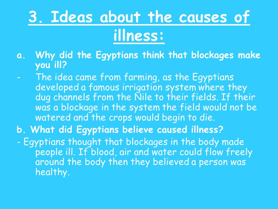 3. Ideas about the causes of illness: a.Why did the Egyptians think that blockages make you ill? -The idea came from farming, as the Egyptians develop