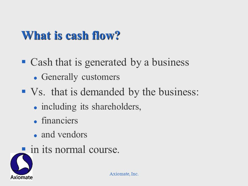 Axiomate, Inc. What is cash flow. §Cash that is generated by a business l Generally customers §Vs.