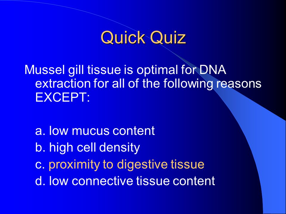 Quick Quiz Mussel gill tissue is optimal for DNA extraction for all of the following reasons EXCEPT: a. low mucus content b. high cell density c. prox