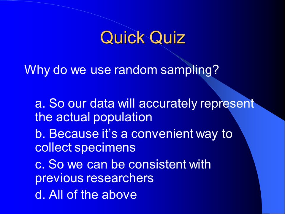Quick Quiz Why do we use random sampling? a. So our data will accurately represent the actual population b. Because it's a convenient way to collect s