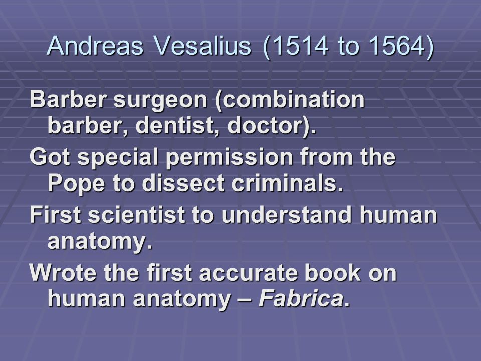 Andreas Vesalius (1514 to 1564) Barber surgeon (combination barber, dentist, doctor).