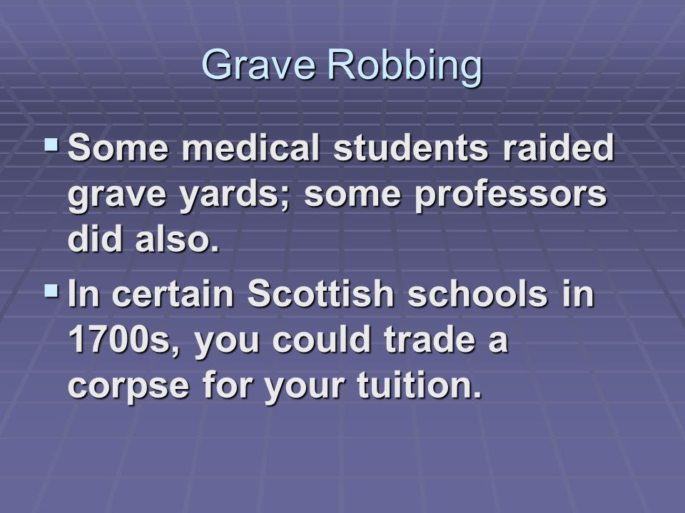 Grave Robbing  Some medical students raided grave yards; some professors did also.