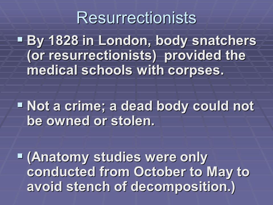 Resurrectionists  By 1828 in London, body snatchers (or resurrectionists) provided the medical schools with corpses.