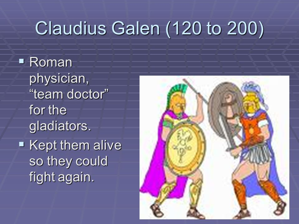 Claudius Galen (120 to 200)  Roman physician, team doctor for the gladiators.