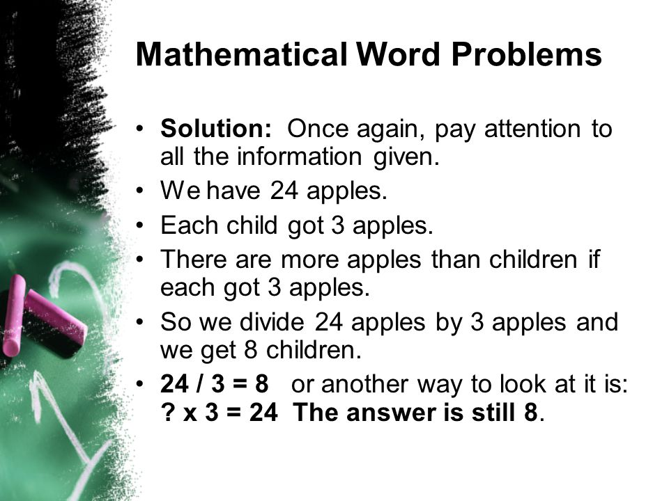 Mathematical Word Problems Solution: Once again, pay attention to all the information given. We have 24 apples. Each child got 3 apples. There are mor