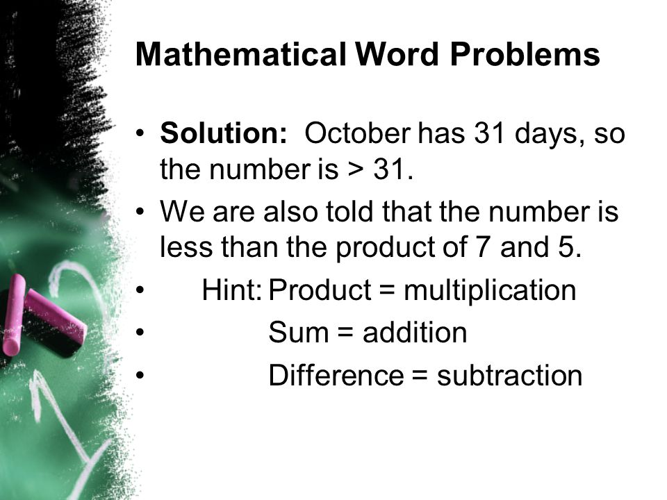 Mathematical Word Problems Solution: October has 31 days, so the number is > 31. We are also told that the number is less than the product of 7 and 5.