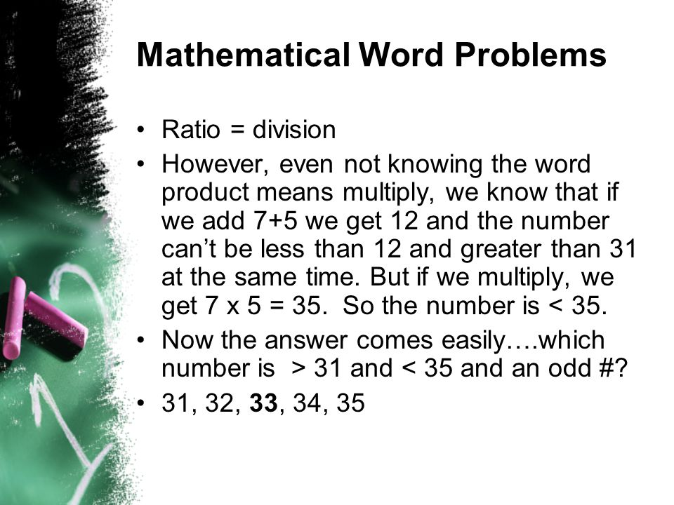 Mathematical Word Problems Ratio = division However, even not knowing the word product means multiply, we know that if we add 7+5 we get 12 and the number can't be less than 12 and greater than 31 at the same time.