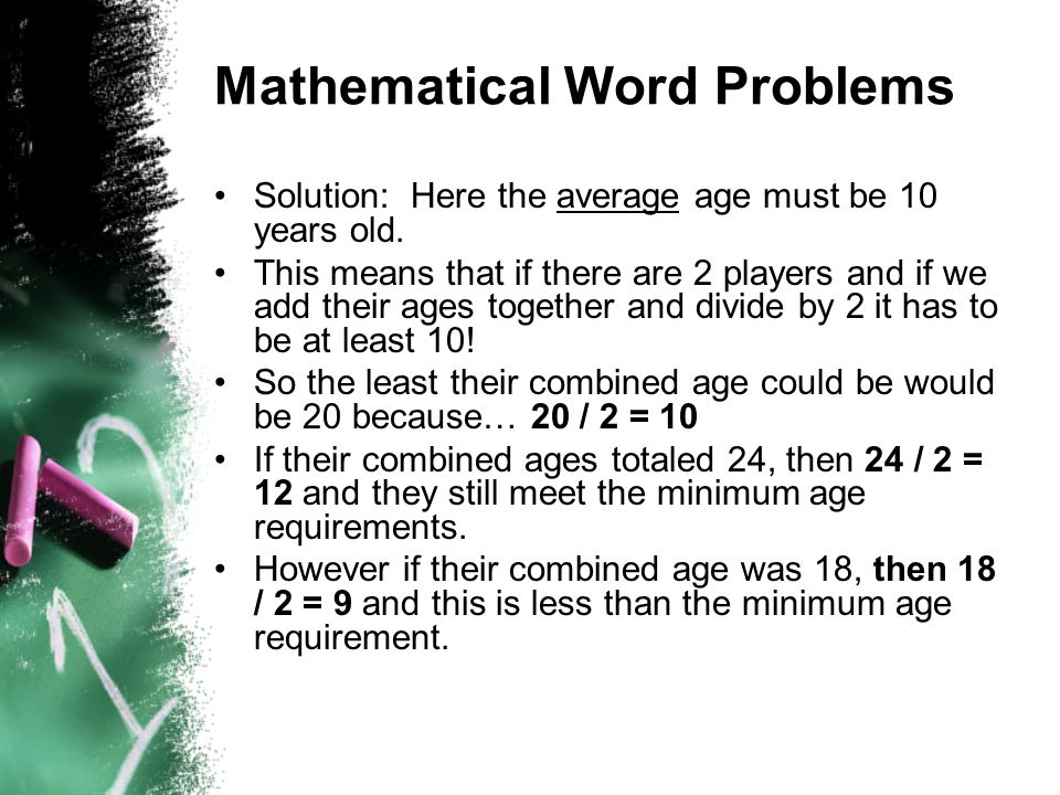 Mathematical Word Problems Solution: Here the average age must be 10 years old. This means that if there are 2 players and if we add their ages togeth