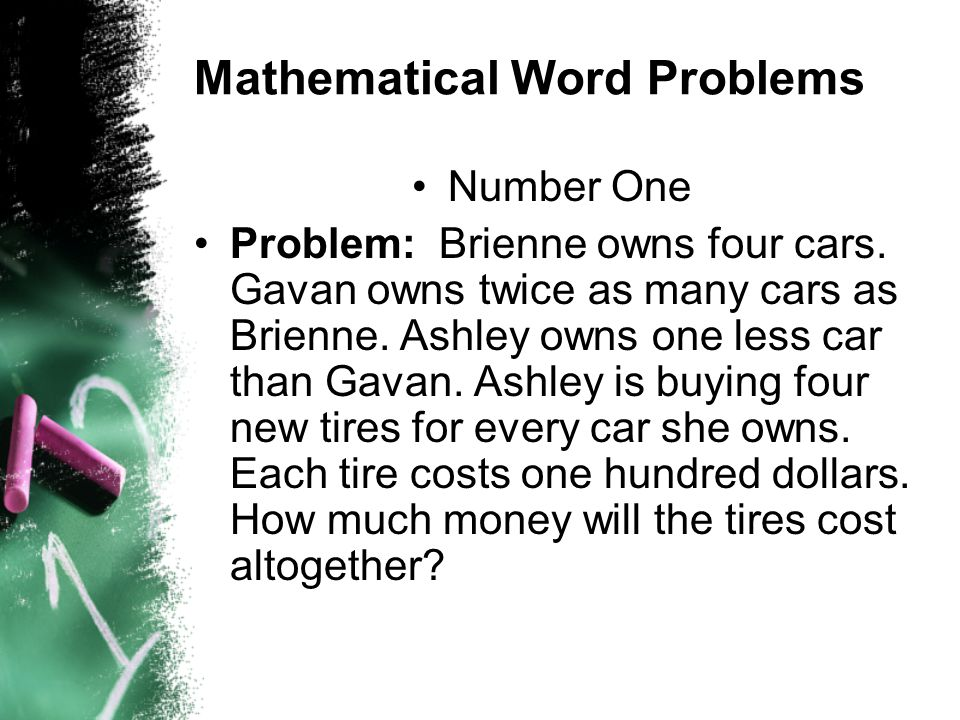 Mathematical Word Problems Number One Problem: Brienne owns four cars. Gavan owns twice as many cars as Brienne. Ashley owns one less car than Gavan.