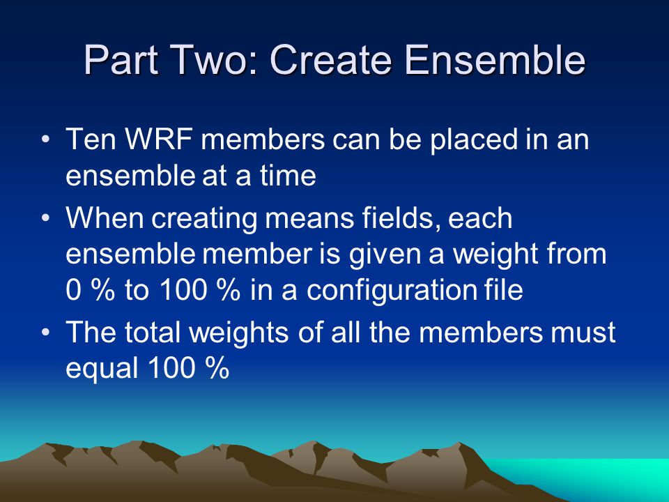 Part Two: Create Ensemble Ten WRF members can be placed in an ensemble at a time When creating means fields, each ensemble member is given a weight from 0 % to 100 % in a configuration file The total weights of all the members must equal 100 %