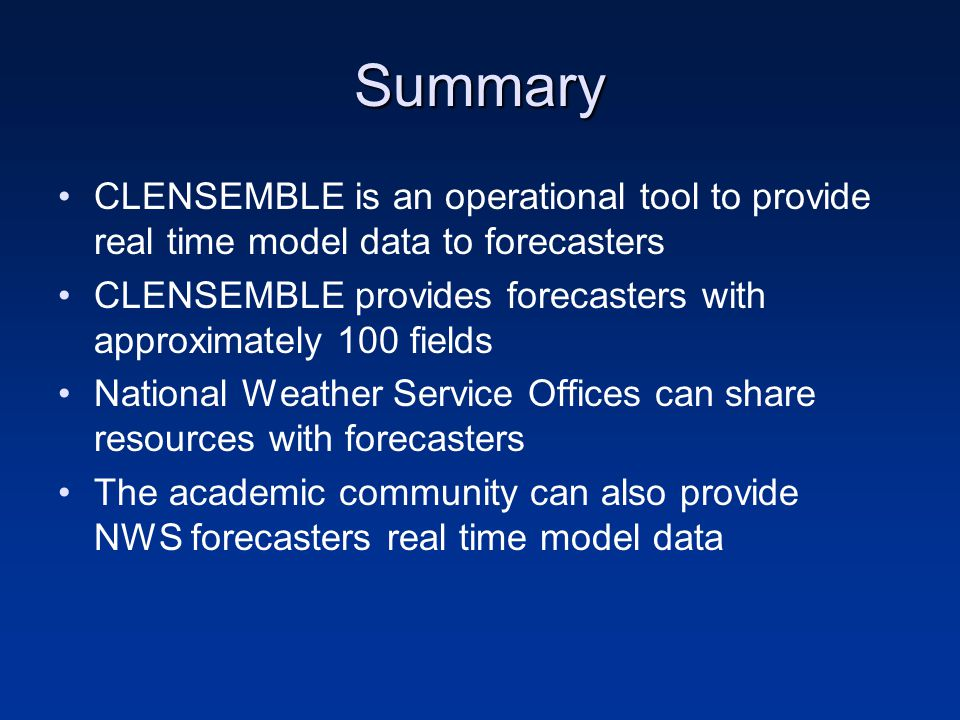 Summary CLENSEMBLE is an operational tool to provide real time model data to forecasters CLENSEMBLE provides forecasters with approximately 100 fields National Weather Service Offices can share resources with forecasters The academic community can also provide NWS forecasters real time model data