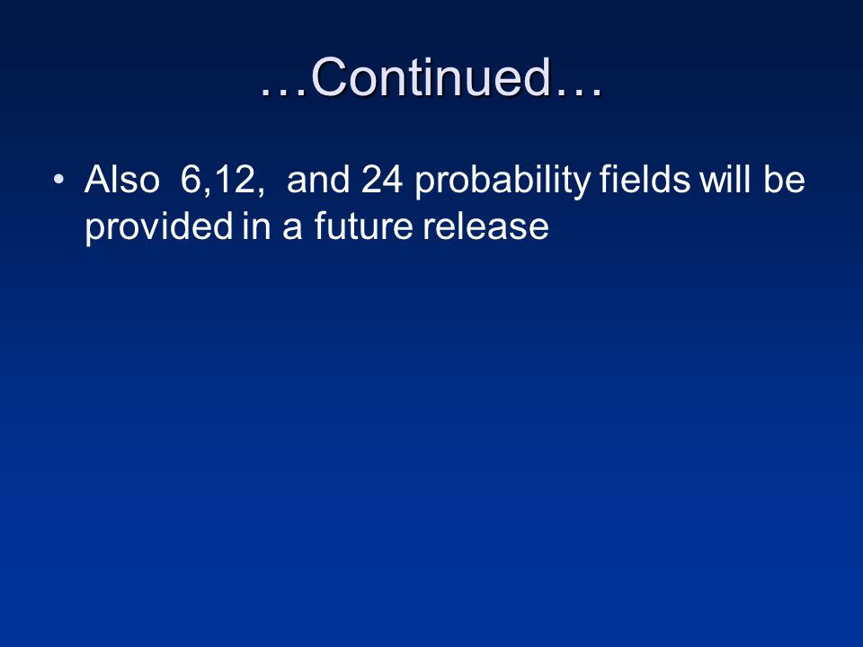 …Continued… Also 6,12, and 24 probability fields will be provided in a future release