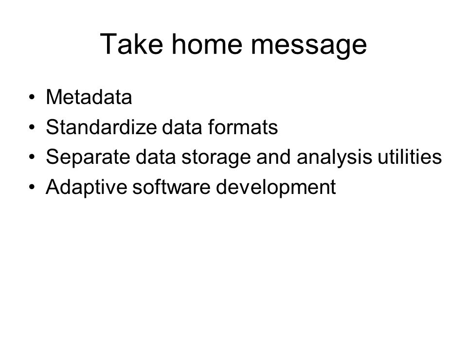 Take home message Metadata Standardize data formats Separate data storage and analysis utilities Adaptive software development