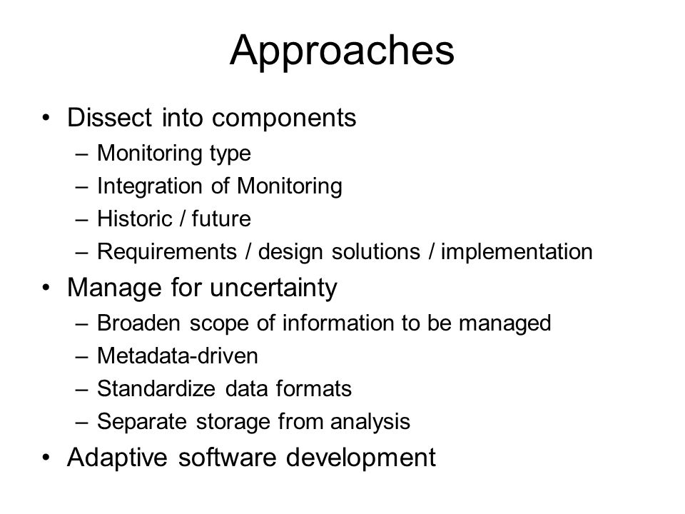 Approaches Dissect into components –Monitoring type –Integration of Monitoring –Historic / future –Requirements / design solutions / implementation Manage for uncertainty –Broaden scope of information to be managed –Metadata-driven –Standardize data formats –Separate storage from analysis Adaptive software development