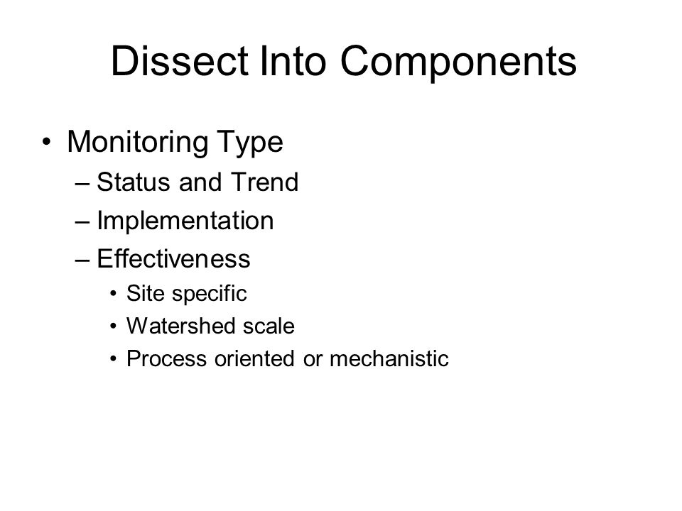Monitoring Type –Status and Trend –Implementation –Effectiveness Site specific Watershed scale Process oriented or mechanistic Dissect Into Components