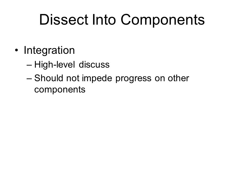 Integration –High-level discuss –Should not impede progress on other components Dissect Into Components