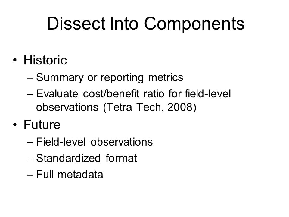 Historic –Summary or reporting metrics –Evaluate cost/benefit ratio for field-level observations (Tetra Tech, 2008) Future –Field-level observations –Standardized format –Full metadata Dissect Into Components