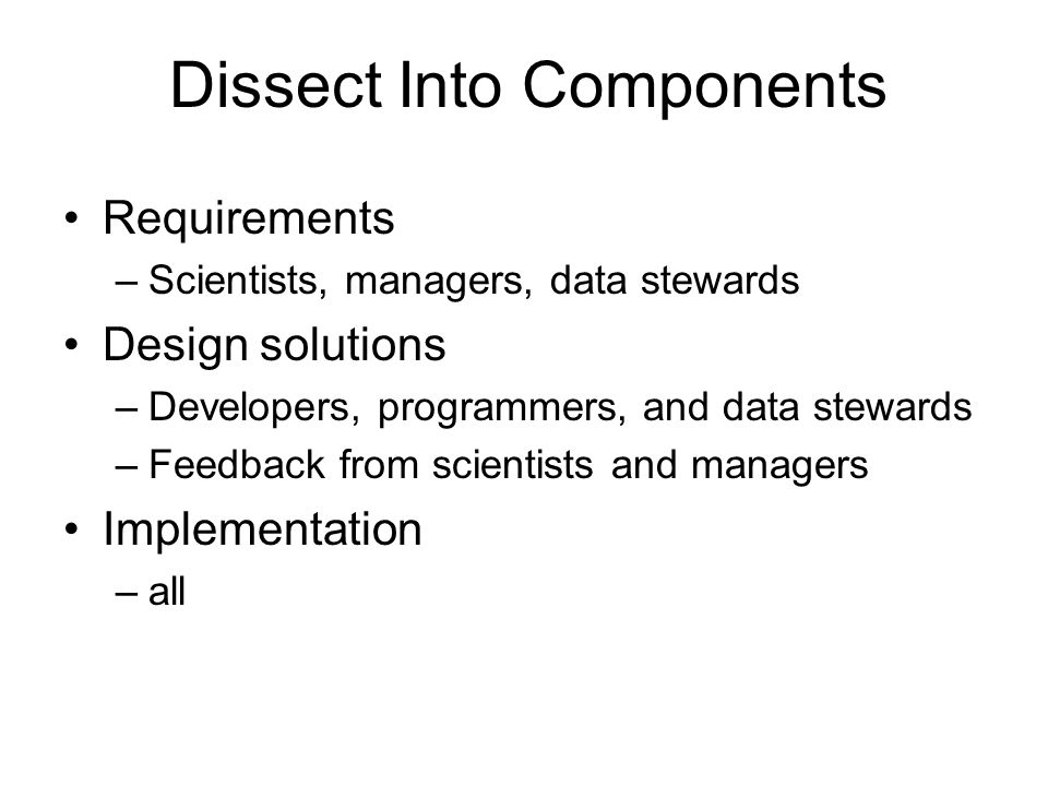 Requirements –Scientists, managers, data stewards Design solutions –Developers, programmers, and data stewards –Feedback from scientists and managers Implementation –all Dissect Into Components