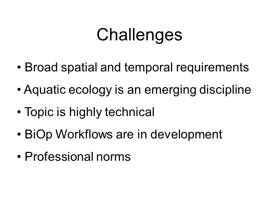 Challenges Broad spatial and temporal requirements Aquatic ecology is an emerging discipline Topic is highly technical BiOp Workflows are in development Professional norms
