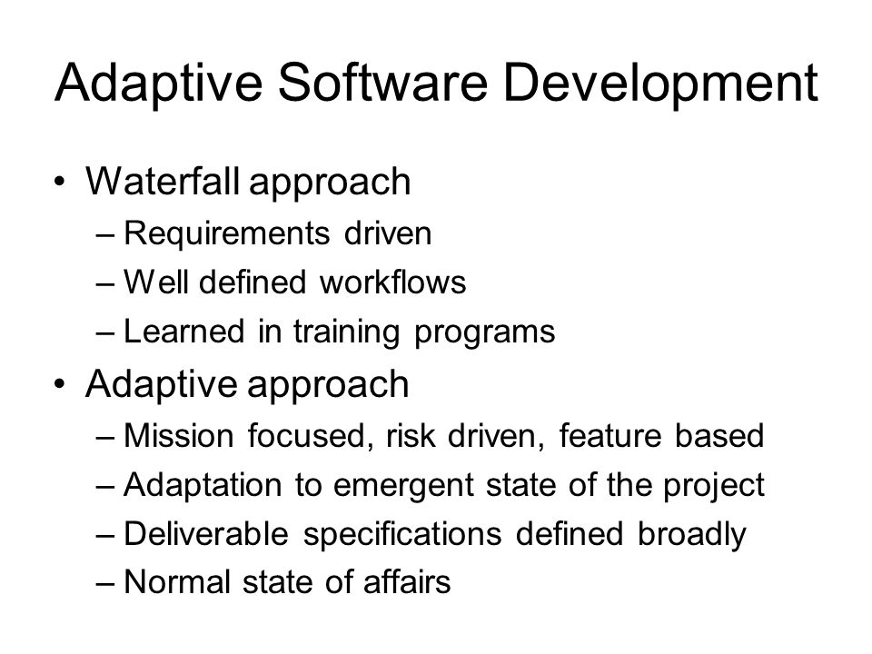 Adaptive Software Development Waterfall approach –Requirements driven –Well defined workflows –Learned in training programs Adaptive approach –Mission focused, risk driven, feature based –Adaptation to emergent state of the project –Deliverable specifications defined broadly –Normal state of affairs