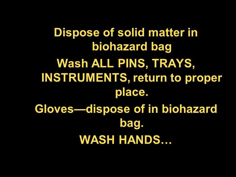 Dispose of solid matter in biohazard bag Wash ALL PINS, TRAYS, INSTRUMENTS, return to proper place. Gloves—dispose of in biohazard bag. WASH HANDS…
