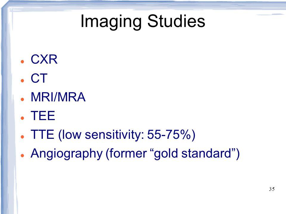"35 Imaging Studies CXR CT MRI/MRA TEE TTE (low sensitivity: 55-75%) Angiography (former ""gold standard"")"