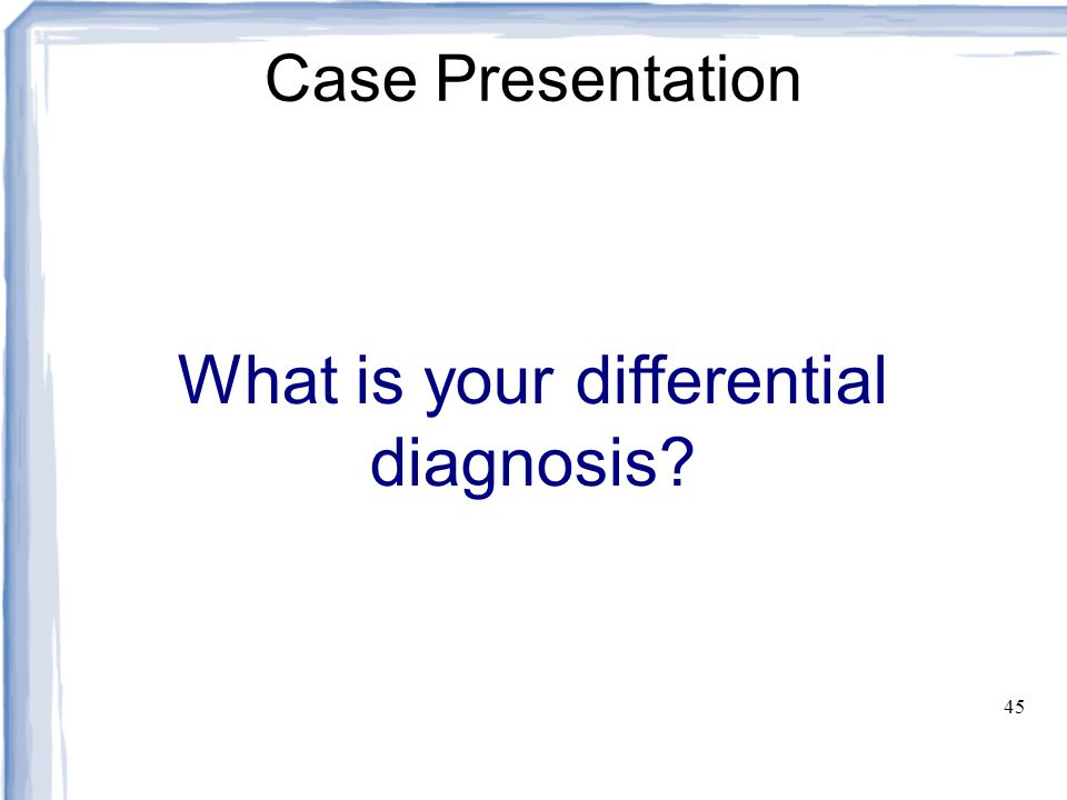 45 Case Presentation What is your differential diagnosis?