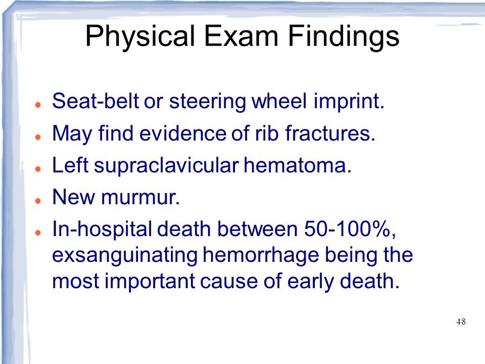 48 Physical Exam Findings Seat-belt or steering wheel imprint. May find evidence of rib fractures. Left supraclavicular hematoma. New murmur. In-hospi