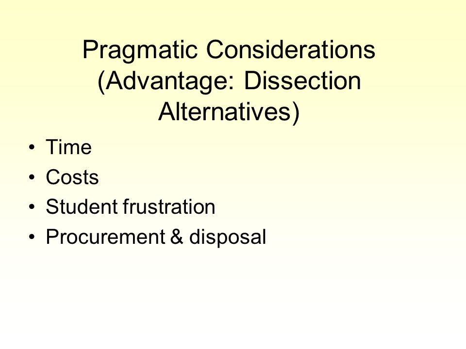 Pragmatic Considerations (Advantage: Dissection Alternatives) Time Costs Student frustration Procurement & disposal